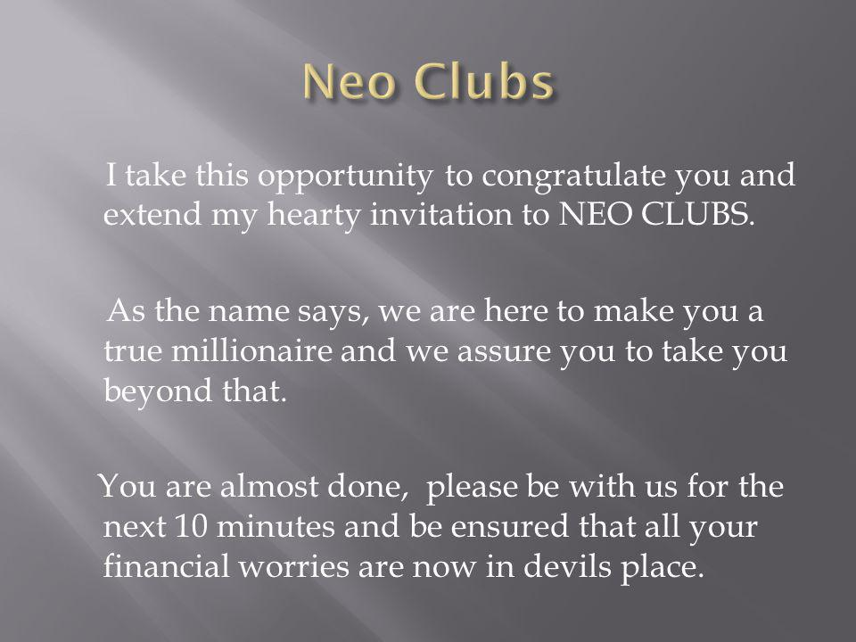 I take this opportunity to congratulate you and extend my hearty invitation to NEO CLUBS. As the name says, we are here to make you a true millionaire