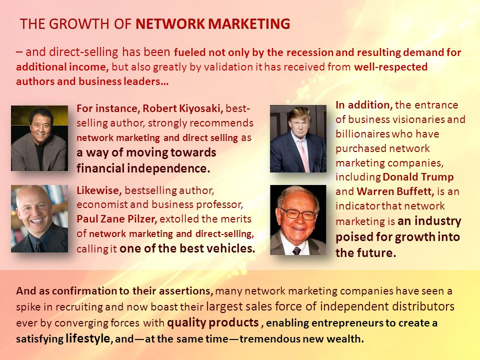 – and direct-selling has been fueled not only by the recession and resulting demand for additional income, but also greatly by validation it has received from well-respected authors and business leaders… For instance, Robert Kiyosaki, best- selling author, strongly recommends network marketing and direct selling as a way of moving towards financial independence.