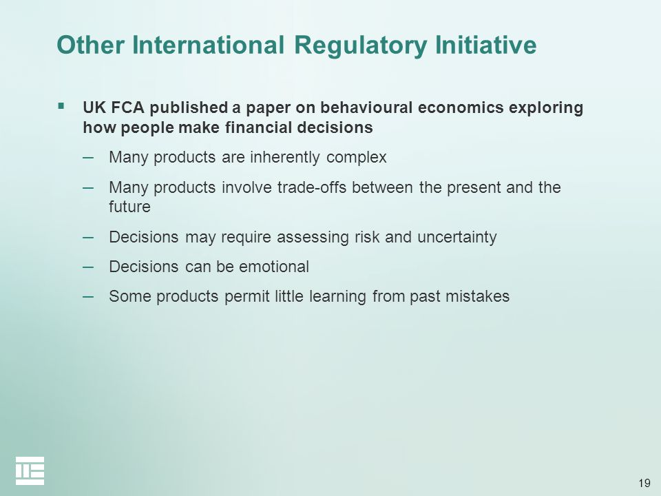 19 Other International Regulatory Initiative UK FCA published a paper on behavioural economics exploring how people make financial decisions – Many pr