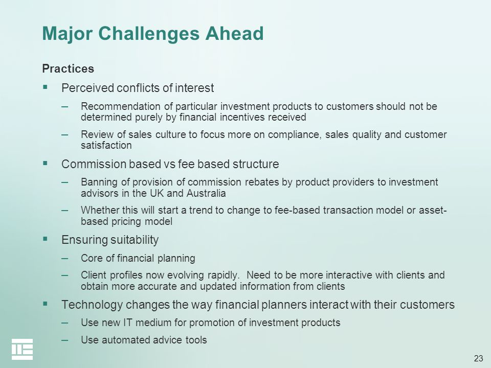 23 Major Challenges Ahead Practices Perceived conflicts of interest – Recommendation of particular investment products to customers should not be dete
