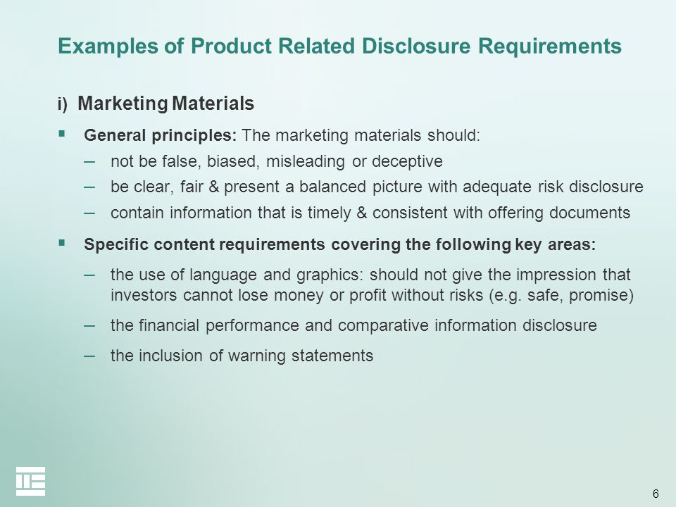 6 Examples of Product Related Disclosure Requirements i) Marketing Materials General principles: The marketing materials should: – not be false, biase