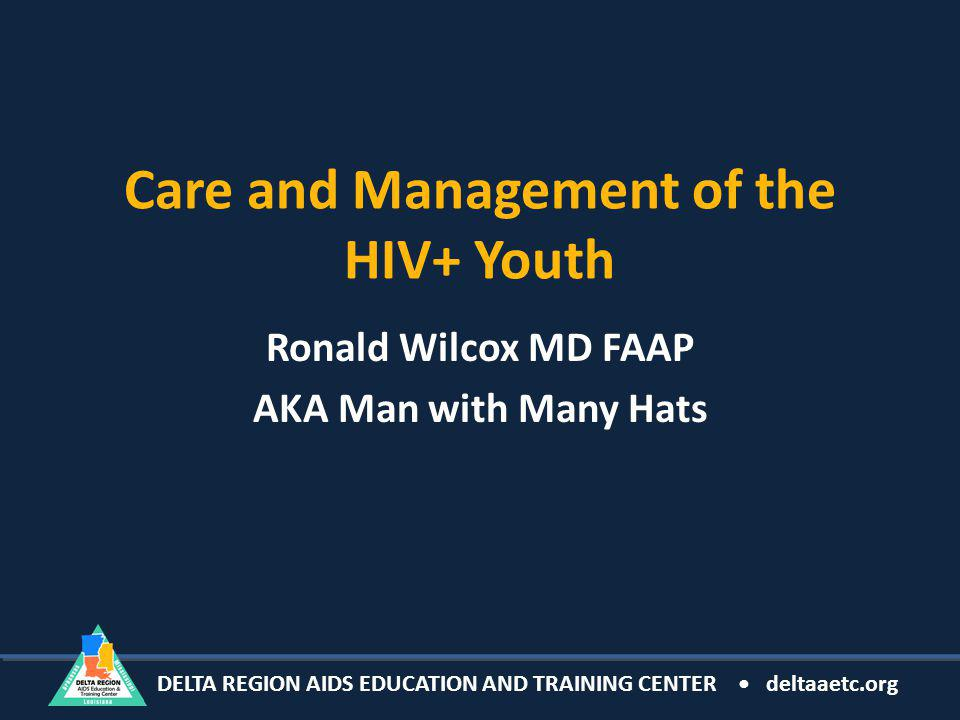 DELTA REGION AIDS EDUCATION AND TRAINING CENTER deltaaetc.org Care and Management of the HIV+ Youth Ronald Wilcox MD FAAP AKA Man with Many Hats