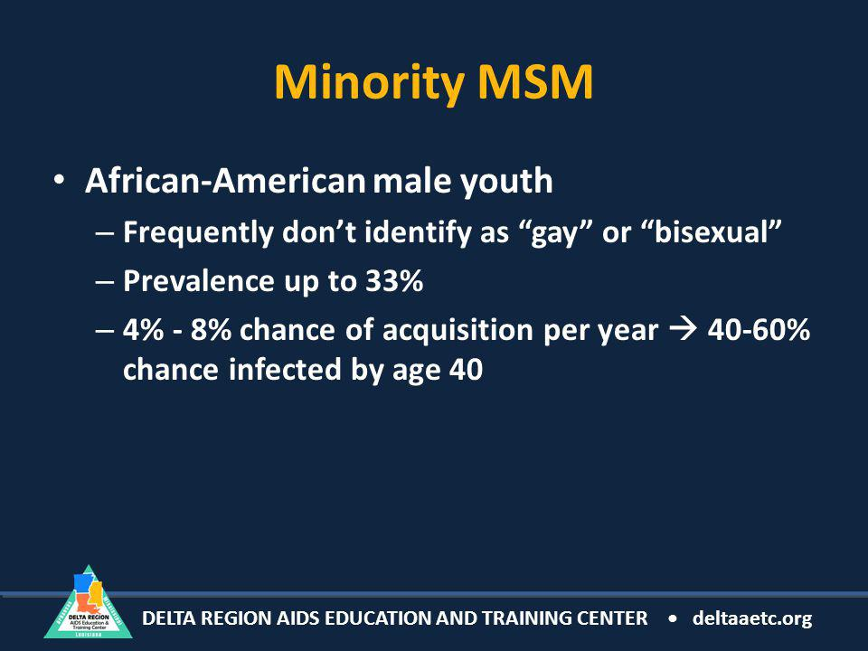 DELTA REGION AIDS EDUCATION AND TRAINING CENTER deltaaetc.org Minority MSM African-American male youth – Frequently dont identify as gay or bisexual – Prevalence up to 33% – 4% - 8% chance of acquisition per year 40-60% chance infected by age 40