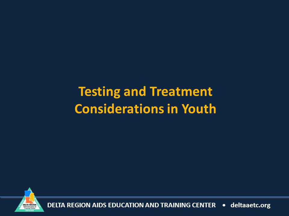 DELTA REGION AIDS EDUCATION AND TRAINING CENTER deltaaetc.org Testing and Treatment Considerations in Youth