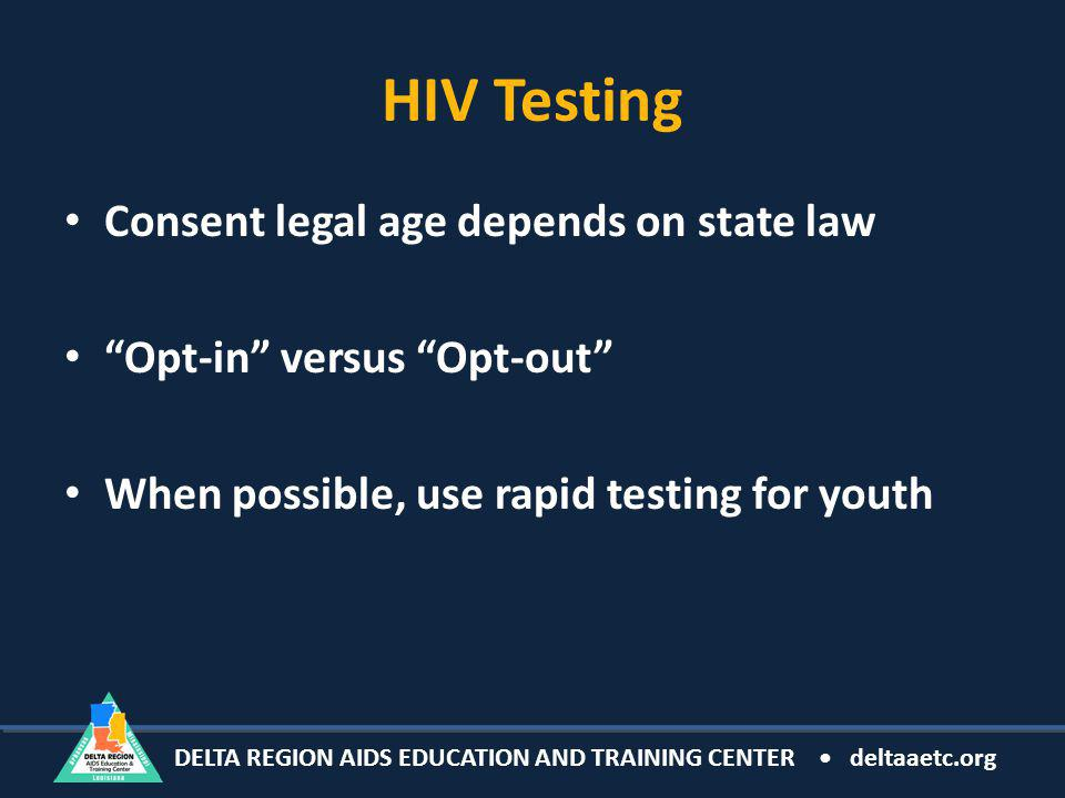 DELTA REGION AIDS EDUCATION AND TRAINING CENTER deltaaetc.org HIV Testing Consent legal age depends on state law Opt-in versus Opt-out When possible, use rapid testing for youth