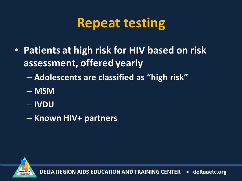 DELTA REGION AIDS EDUCATION AND TRAINING CENTER deltaaetc.org Repeat testing Patients at high risk for HIV based on risk assessment, offered yearly – Adolescents are classified as high risk – MSM – IVDU – Known HIV+ partners
