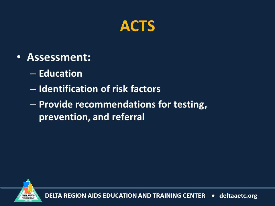 DELTA REGION AIDS EDUCATION AND TRAINING CENTER deltaaetc.org ACTS Assessment: – Education – Identification of risk factors – Provide recommendations for testing, prevention, and referral
