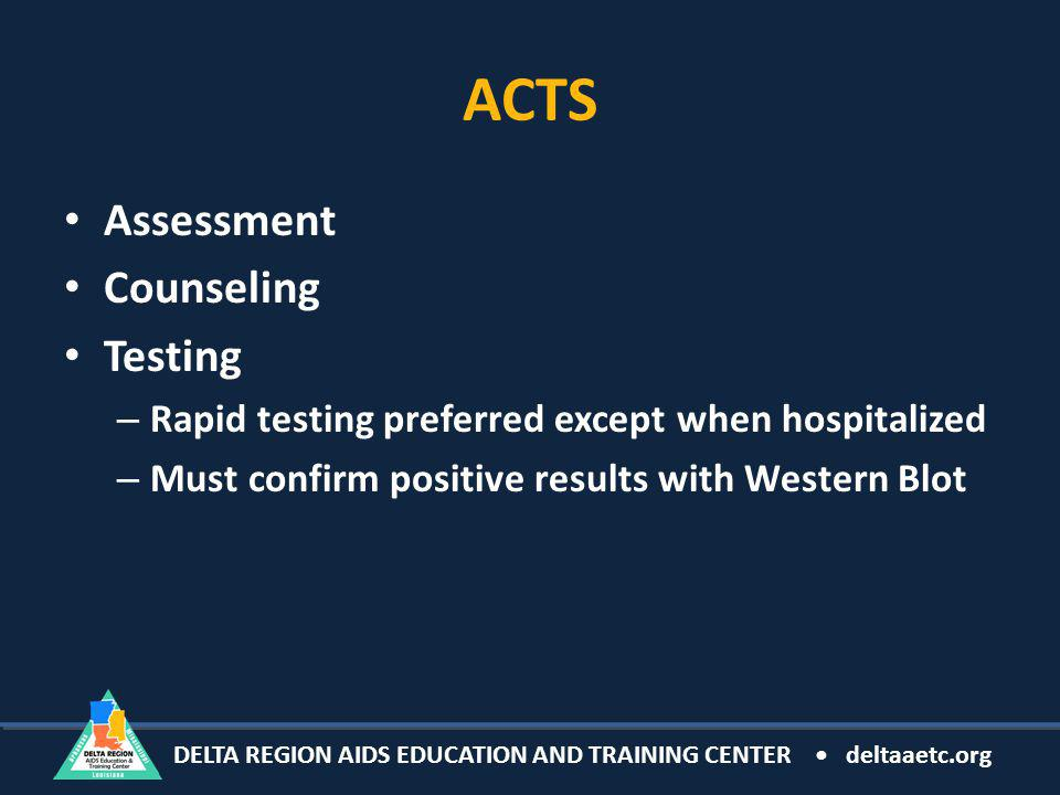 DELTA REGION AIDS EDUCATION AND TRAINING CENTER deltaaetc.org ACTS Assessment Counseling Testing – Rapid testing preferred except when hospitalized – Must confirm positive results with Western Blot