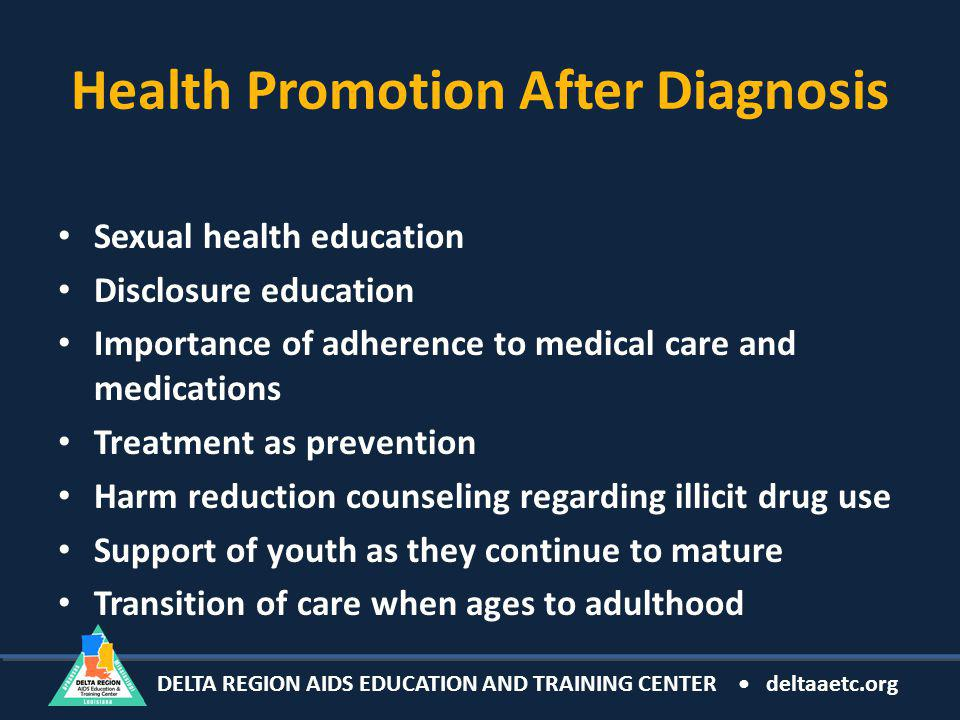 DELTA REGION AIDS EDUCATION AND TRAINING CENTER deltaaetc.org Health Promotion After Diagnosis Sexual health education Disclosure education Importance of adherence to medical care and medications Treatment as prevention Harm reduction counseling regarding illicit drug use Support of youth as they continue to mature Transition of care when ages to adulthood