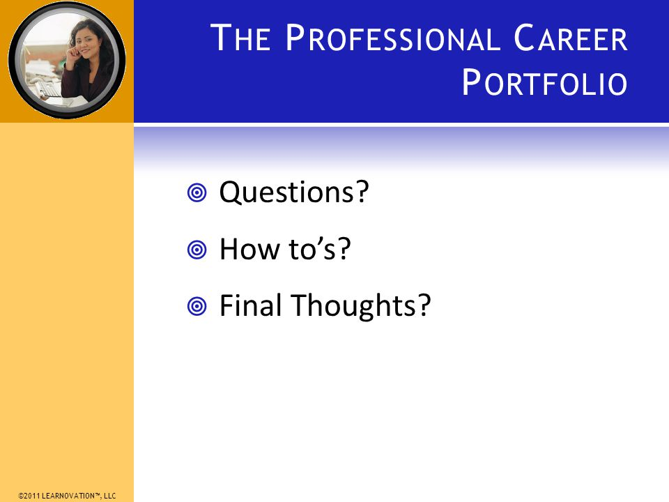 ©2011 LEARNOVATION, LLC T HE P ROFESSIONAL C AREER P ORTFOLIO Questions How tos Final Thoughts