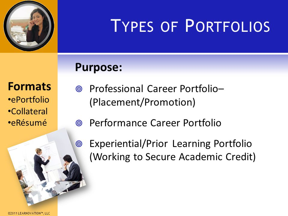 ©2011 LEARNOVATION, LLC T YPES OF P ORTFOLIOS Purpose: Professional Career Portfolio– (Placement/Promotion) Performance Career Portfolio Experiential/Prior Learning Portfolio (Working to Secure Academic Credit) Formats ePortfolio Collateral eRésumé