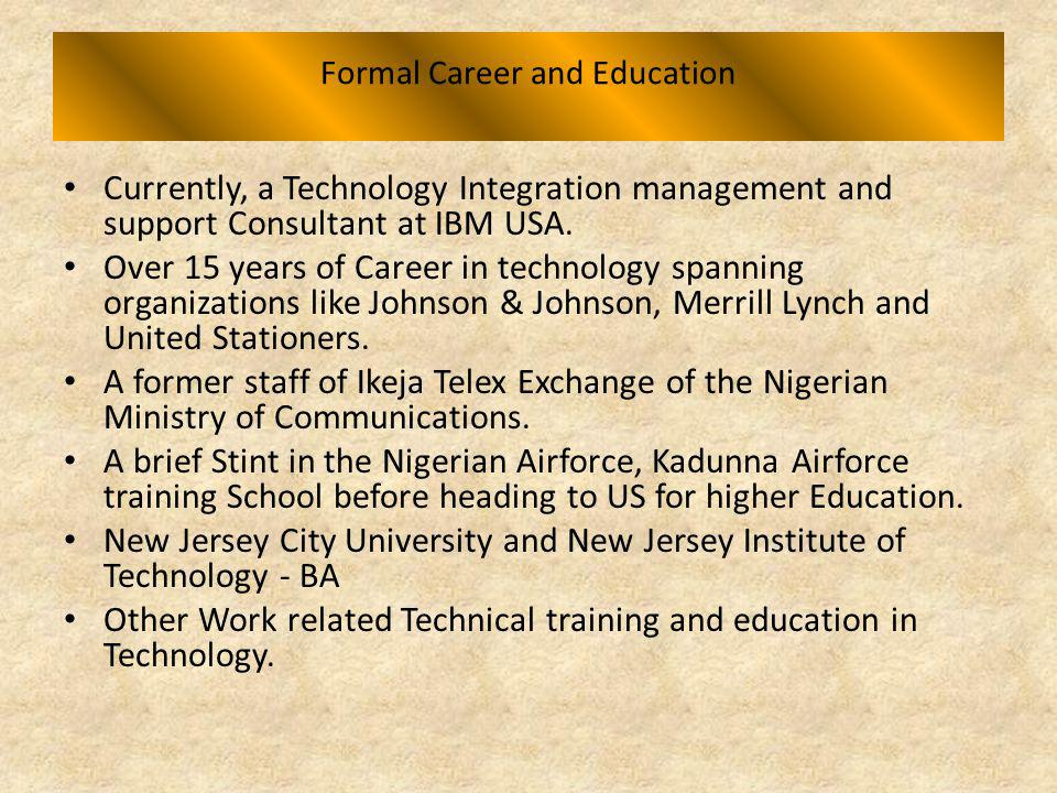 Formal Career and Education Currently, a Technology Integration management and support Consultant at IBM USA. Over 15 years of Career in technology sp