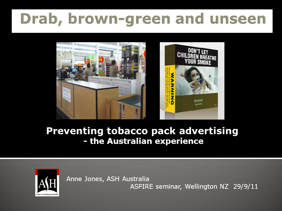 Preventing tobacco pack advertising - the Australian experience Anne Jones, ASH Australia ASPIRE seminar, Wellington NZ 29/9/11
