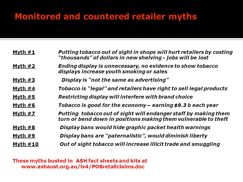 Myth #1 Putting tobacco out of sight in shops will hurt retailers by costing thousands of dollars in new shelving - jobs will be lost Myth #2 Ending display is unnecessary, no evidence to show tobacco displays increase youth smoking or sales Myth #3 Display is not the same as advertising Myth #4 Tobacco is legal and retailers have right to sell legal products Myth #5Restricting display will interfere with brand choice Myth #6Tobacco is good for the economy – earning $9.3 b each year Myth #7 Putting tobacco out of sight will endanger staff by making them turn or bend down in positions making them vulnerable to theft Myth #8 Display bans would hide graphic packet health warnings Myth #9 Display bans are paternalistic, would diminish liberty Myth #10 Out of sight tobacco will increase illicit trade and smuggling These myths busted in ASH fact sheets and kits at www.ashaust.org.au/lv4/POSretailclaims.doc