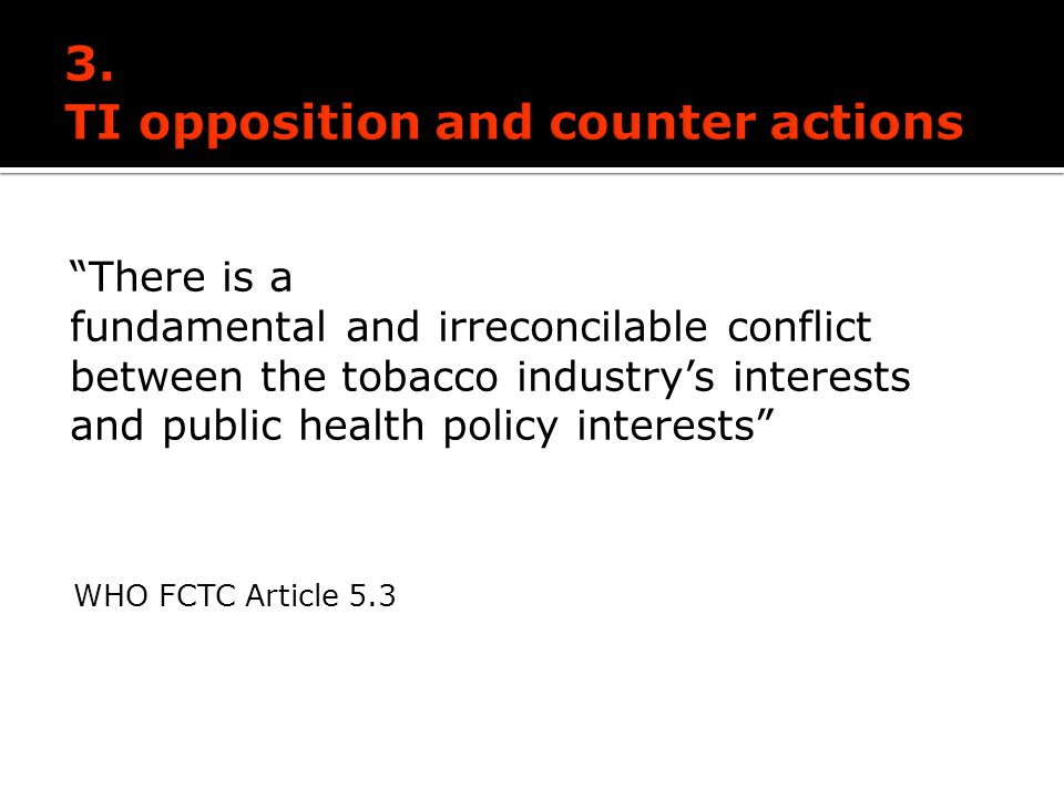 There is a fundamental and irreconcilable conflict between the tobacco industrys interests and public health policy interests WHO FCTC Article 5.3