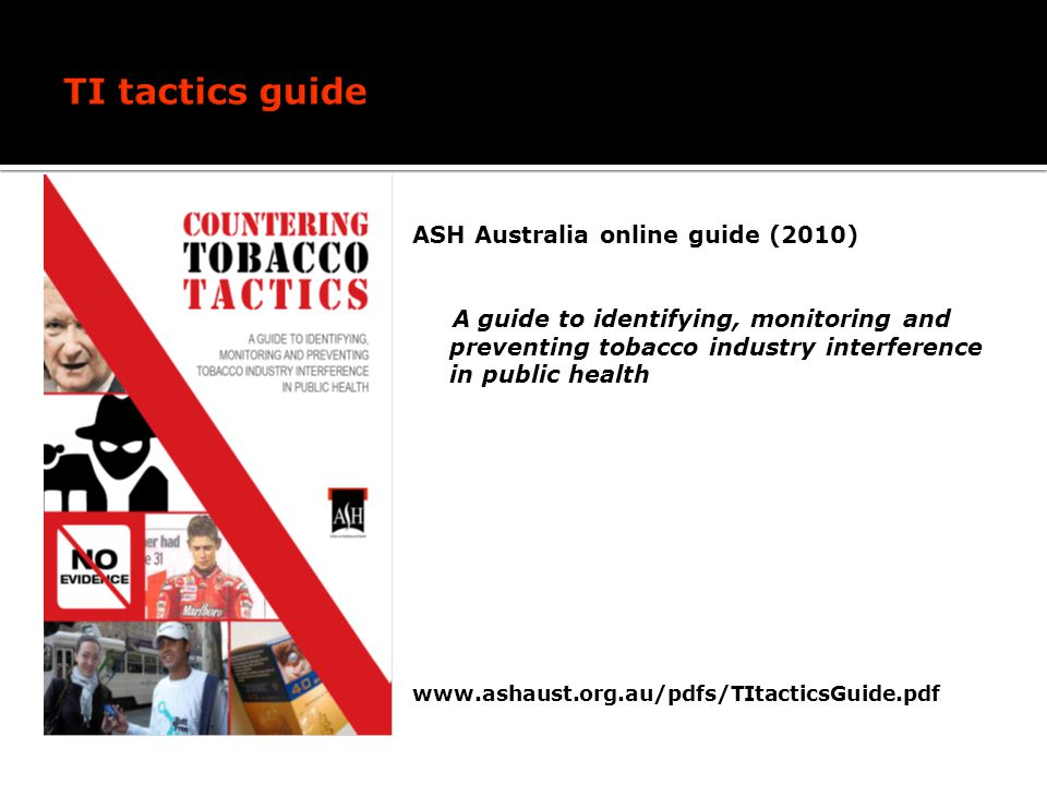 ASH Australia online guide (2010) A guide to identifying, monitoring and preventing tobacco industry interference in public health www.ashaust.org.au/pdfs/TItacticsGuide.pdf
