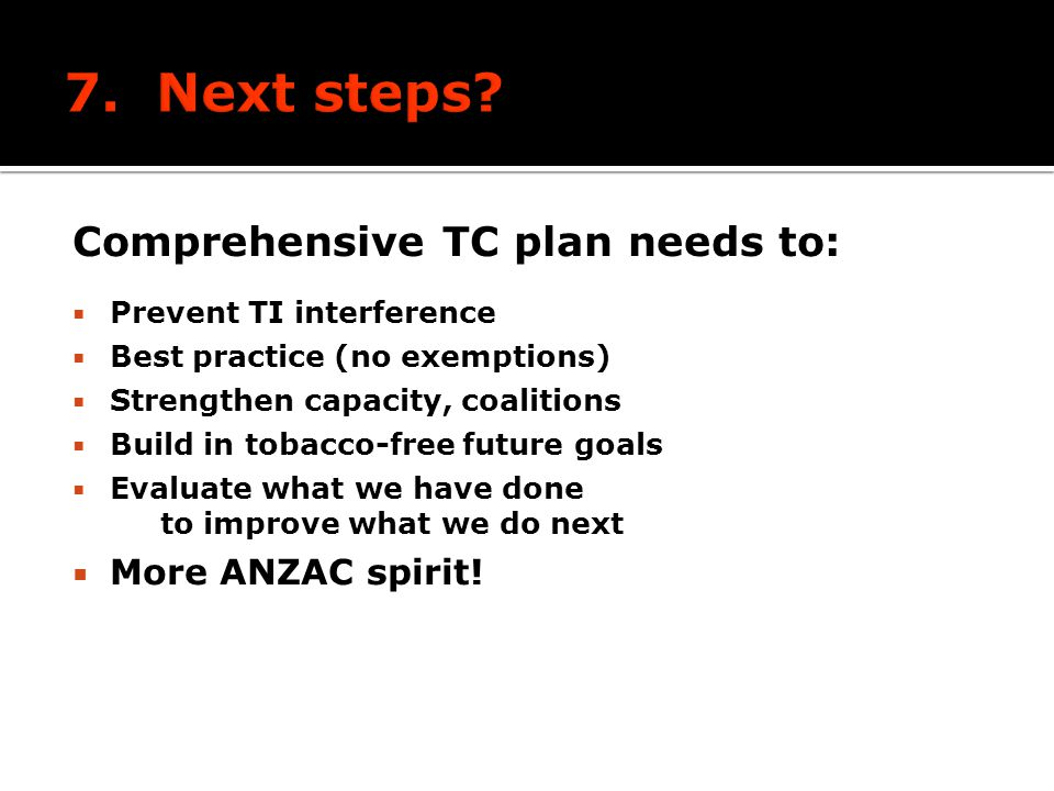 Comprehensive TC plan needs to: Prevent TI interference Best practice (no exemptions) Strengthen capacity, coalitions Build in tobacco-free future goals Evaluate what we have done to improve what we do next More ANZAC spirit!