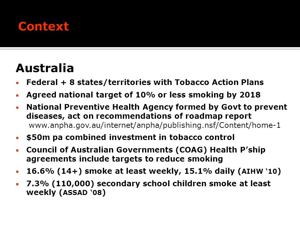Australia Federal + 8 states/territories with Tobacco Action Plans Agreed national target of 10% or less smoking by 2018 National Preventive Health Agency formed by Govt to prevent diseases, act on recommendations of roadmap report www.anpha.gov.au/internet/anpha/publishing.nsf/Content/home-1 $50m pa combined investment in tobacco control Council of Australian Governments (COAG) Health Pship agreements include targets to reduce smoking 16.6% (14+) smoke at least weekly, 15.1% daily ( AIHW 10 ) 7.3% (110,000) secondary school children smoke at least weekly ( ASSAD 08 )