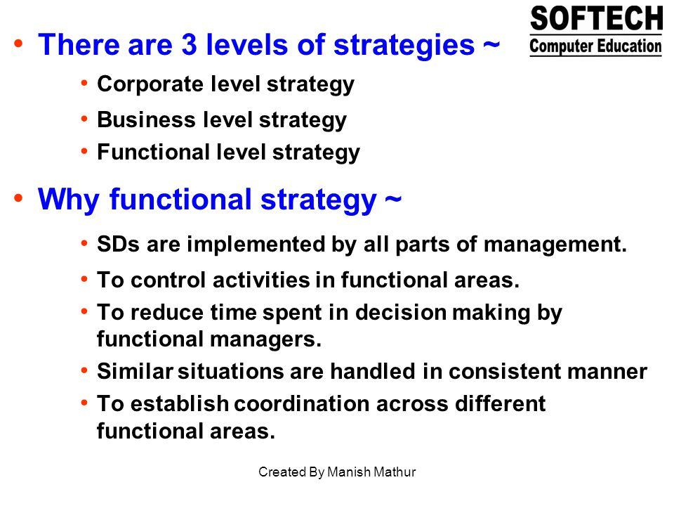 There are 3 levels of strategies ~ Corporate level strategy Business level strategy Functional level strategy Why functional strategy ~ SDs are implem