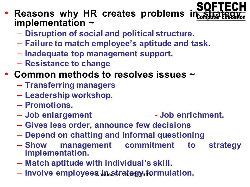 Reasons why HR creates problems in strategy implementation ~ – Disruption of social and political structure. – Failure to match employees aptitude and