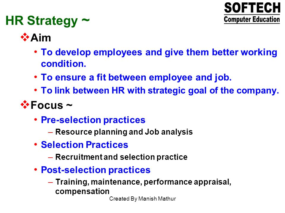 HR Strategy ~ Aim To develop employees and give them better working condition. To ensure a fit between employee and job. To link between HR with strat