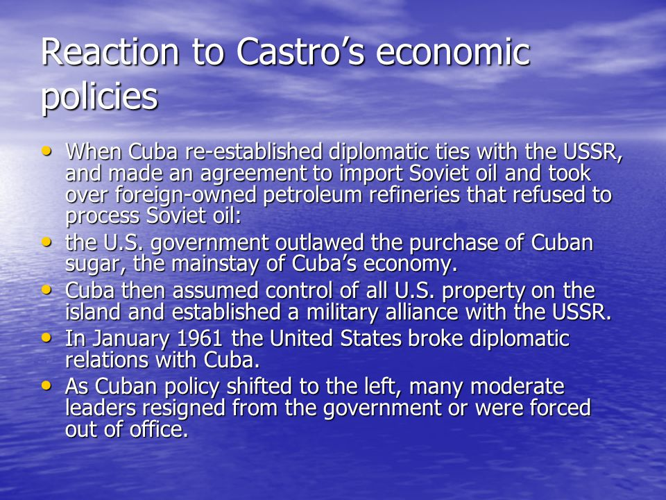 Reaction to Castros economic policies When Cuba re-established diplomatic ties with the USSR, and made an agreement to import Soviet oil and took over foreign-owned petroleum refineries that refused to process Soviet oil: When Cuba re-established diplomatic ties with the USSR, and made an agreement to import Soviet oil and took over foreign-owned petroleum refineries that refused to process Soviet oil: the U.S.