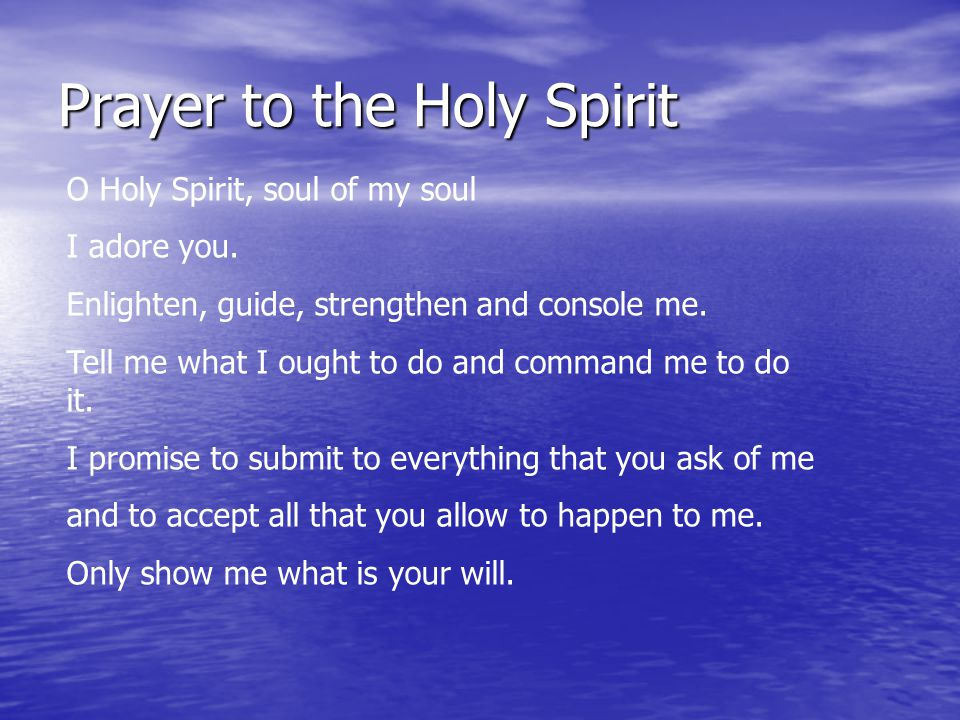 Prayer to the Holy Spirit O Holy Spirit, soul of my soul I adore you. Enlighten, guide, strengthen and console me. Tell me what I ought to do and comm