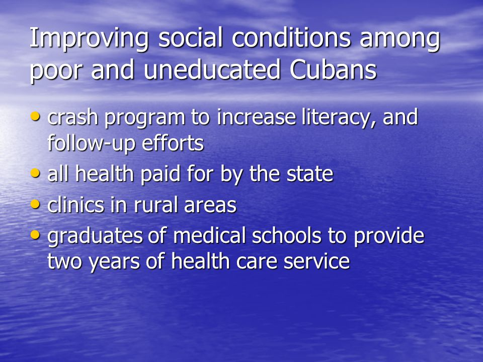 Improving social conditions among poor and uneducated Cubans crash program to increase literacy, and follow-up efforts crash program to increase literacy, and follow-up efforts all health paid for by the state all health paid for by the state clinics in rural areas clinics in rural areas graduates of medical schools to provide two years of health care service graduates of medical schools to provide two years of health care service