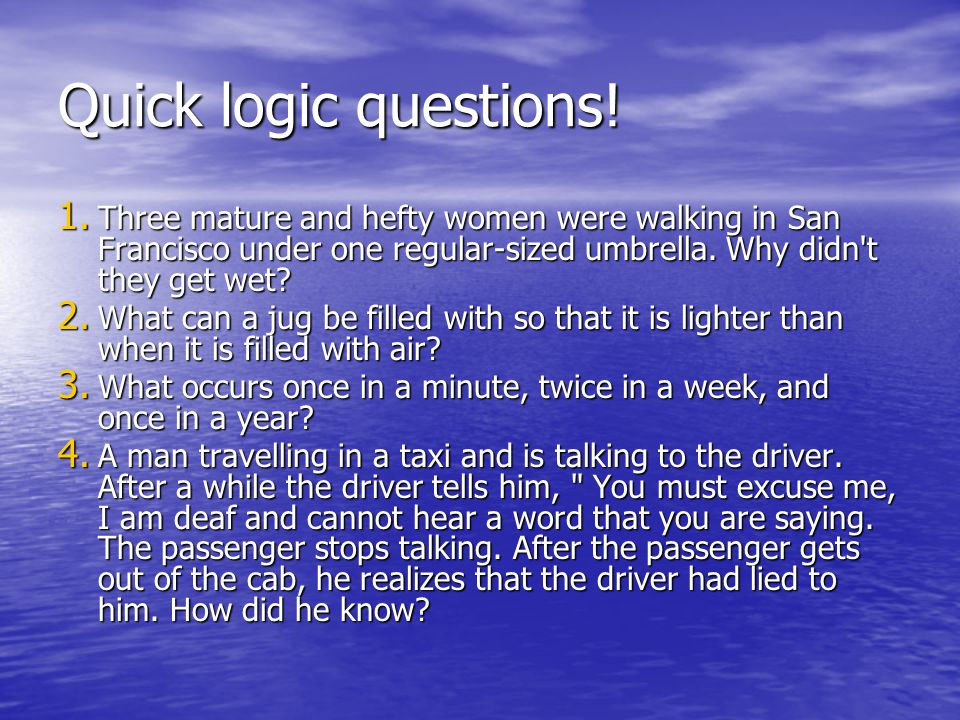 Quick logic questions! 1. Three mature and hefty women were walking in San Francisco under one regular-sized umbrella. Why didn't they get wet? 2. Wha