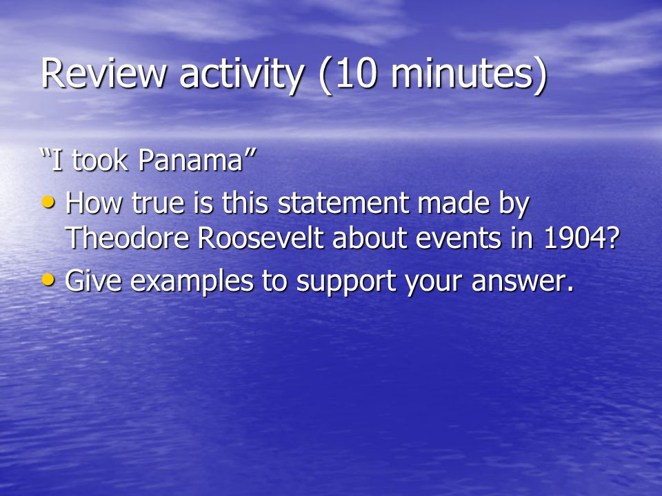 Review activity (10 minutes) I took Panama How true is this statement made by Theodore Roosevelt about events in 1904.