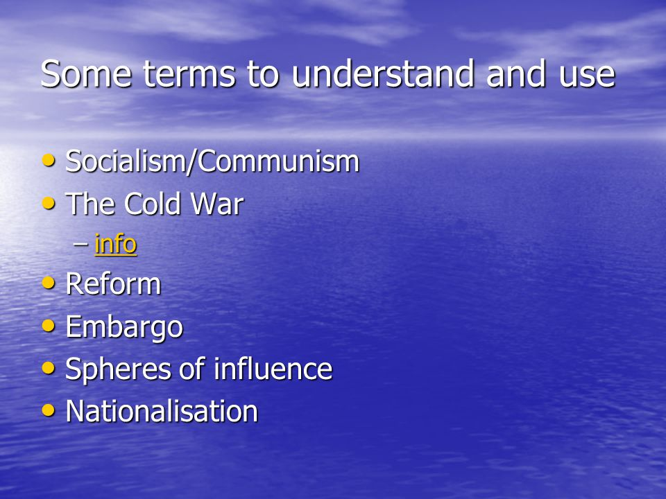 Some terms to understand and use Socialism/Communism Socialism/Communism The Cold War The Cold War –info info Reform Reform Embargo Embargo Spheres of influence Spheres of influence Nationalisation Nationalisation