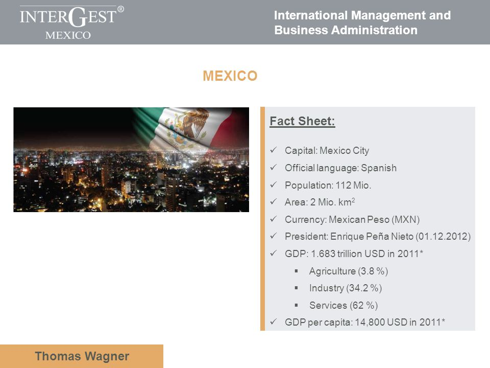 International Management and Business Administration Thomas Wagner Fact Sheet: Capital: Mexico City Official language: Spanish Population: 112 Mio. Ar