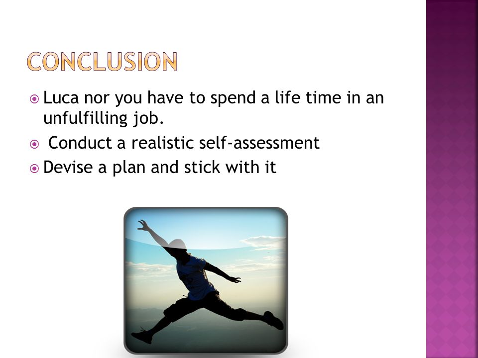 Luca nor you have to spend a life time in an unfulfilling job. Conduct a realistic self-assessment Devise a plan and stick with it