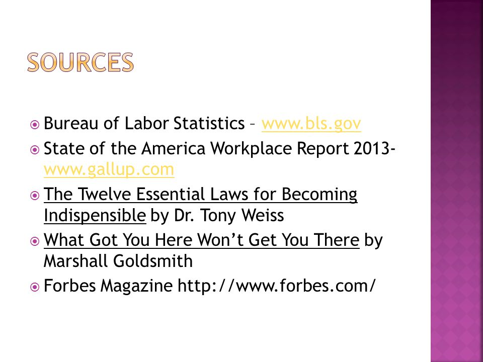 Bureau of Labor Statistics – www.bls.govwww.bls.gov State of the America Workplace Report 2013- www.gallup.com www.gallup.com The Twelve Essential Laws for Becoming Indispensible by Dr.