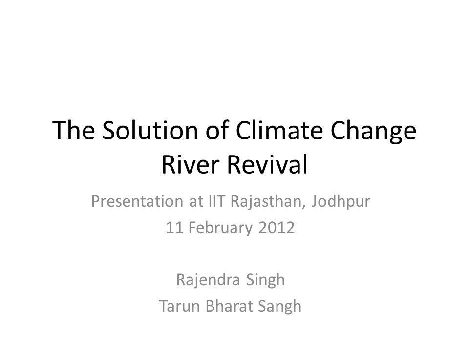 The Solution of Climate Change River Revival Presentation at IIT Rajasthan, Jodhpur 11 February 2012 Rajendra Singh Tarun Bharat Sangh