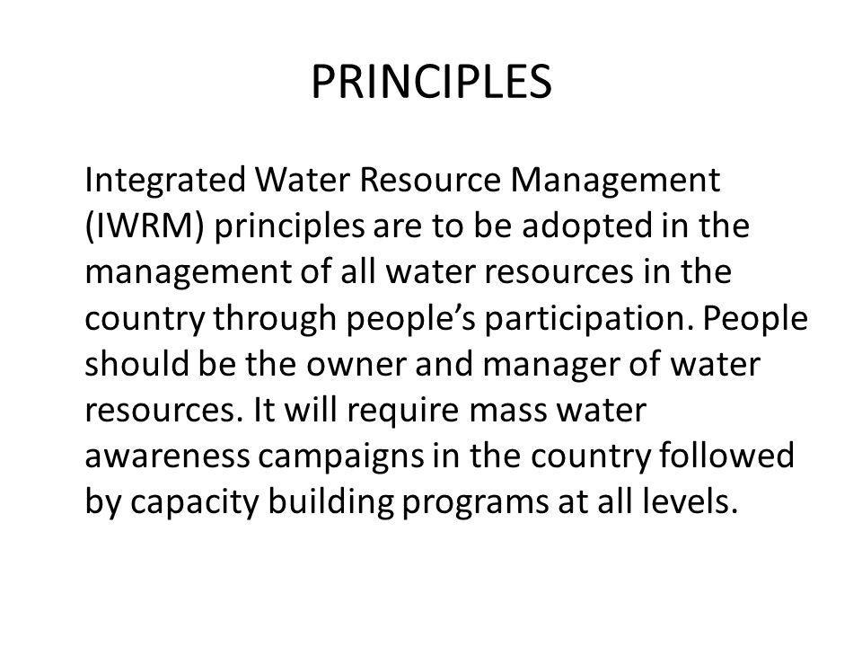 PRINCIPLES Integrated Water Resource Management (IWRM) principles are to be adopted in the management of all water resources in the country through pe