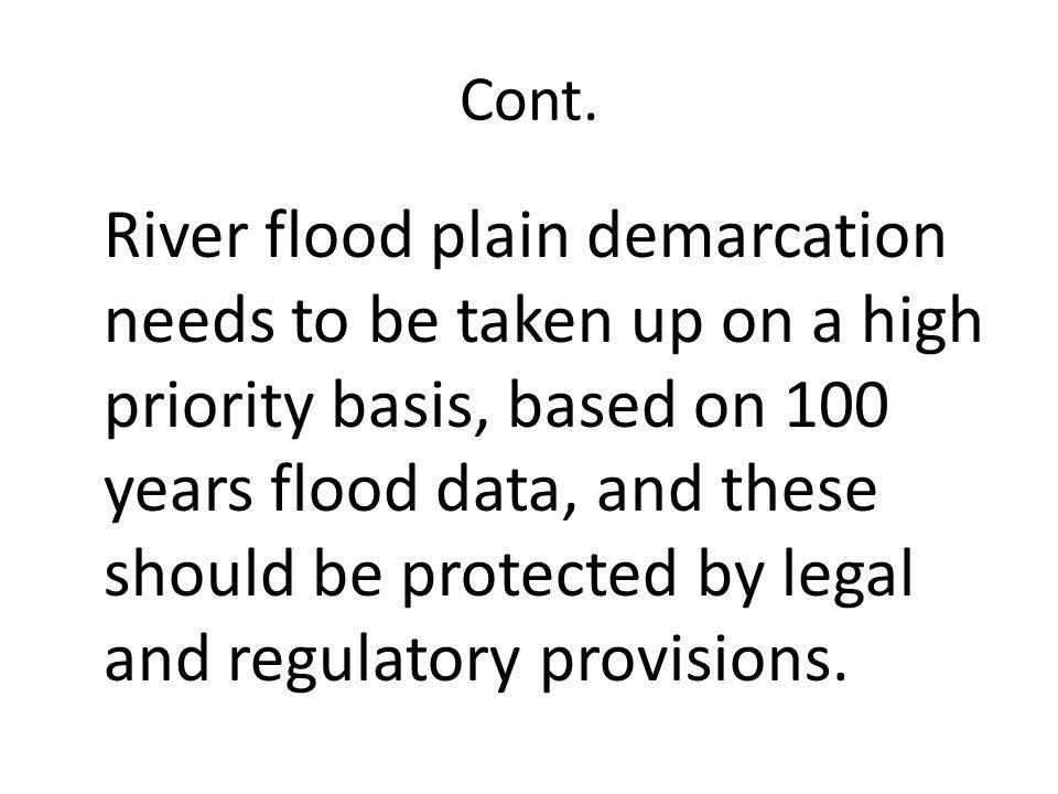 Cont. River flood plain demarcation needs to be taken up on a high priority basis, based on 100 years flood data, and these should be protected by leg