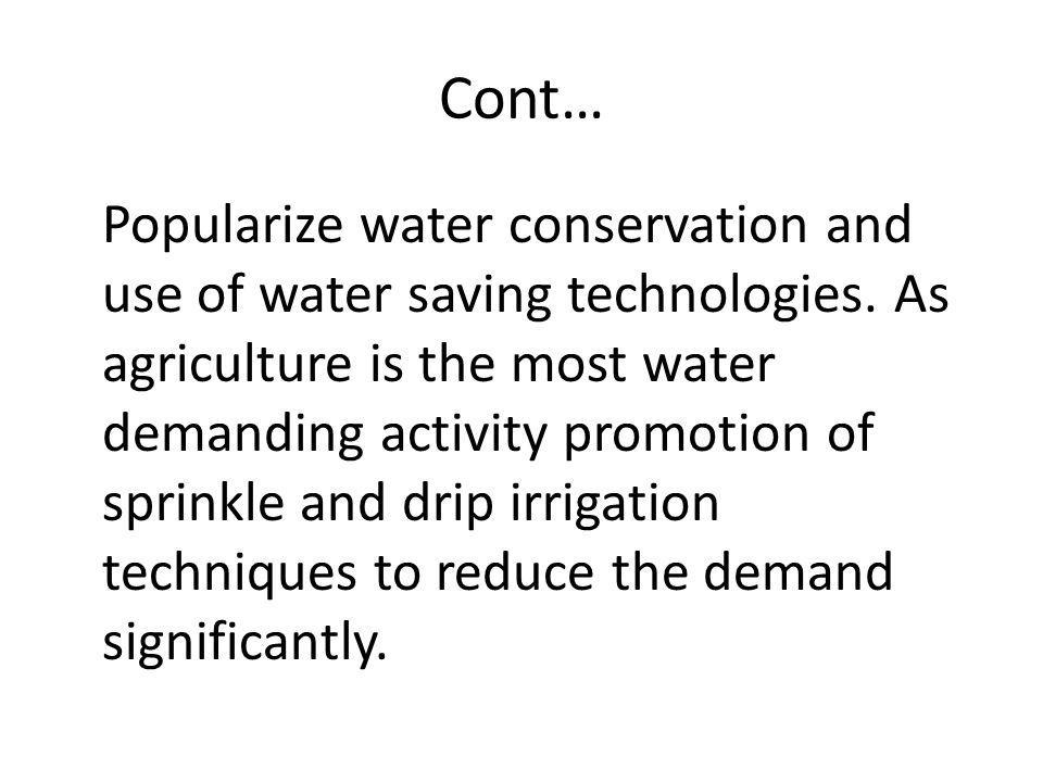 Cont… Popularize water conservation and use of water saving technologies. As agriculture is the most water demanding activity promotion of sprinkle an