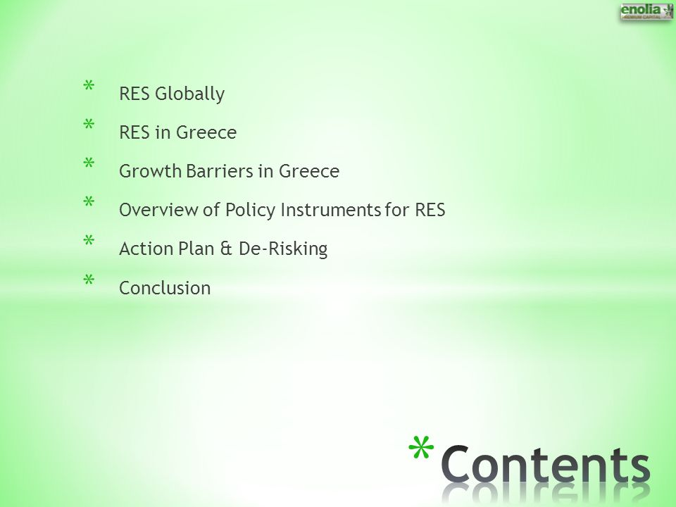 * RES Globally * RES in Greece * Growth Barriers in Greece * Overview of Policy Instruments for RES * Action Plan & De-Risking * Conclusion