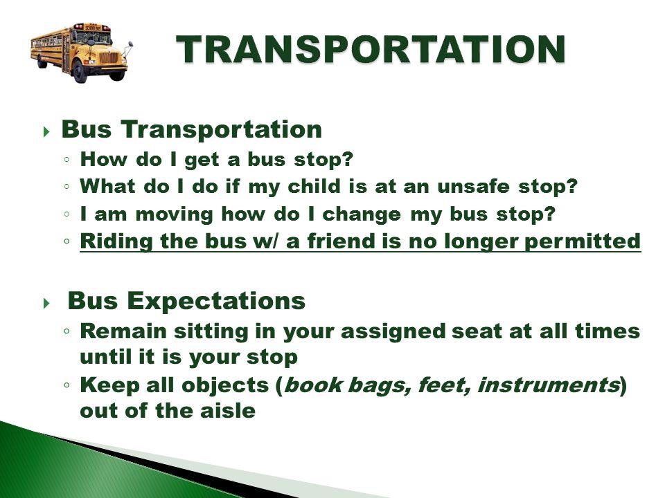 Bus Transportation How do I get a bus stop? What do I do if my child is at an unsafe stop? I am moving how do I change my bus stop? Riding the bus w/