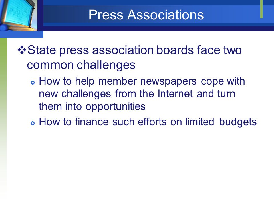 Press Associations State press association boards face two common challenges How to help member newspapers cope with new challenges from the Internet and turn them into opportunities How to finance such efforts on limited budgets