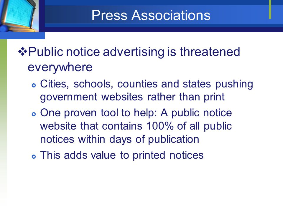 Press Associations Public notice advertising is threatened everywhere Cities, schools, counties and states pushing government websites rather than print One proven tool to help: A public notice website that contains 100% of all public notices within days of publication This adds value to printed notices