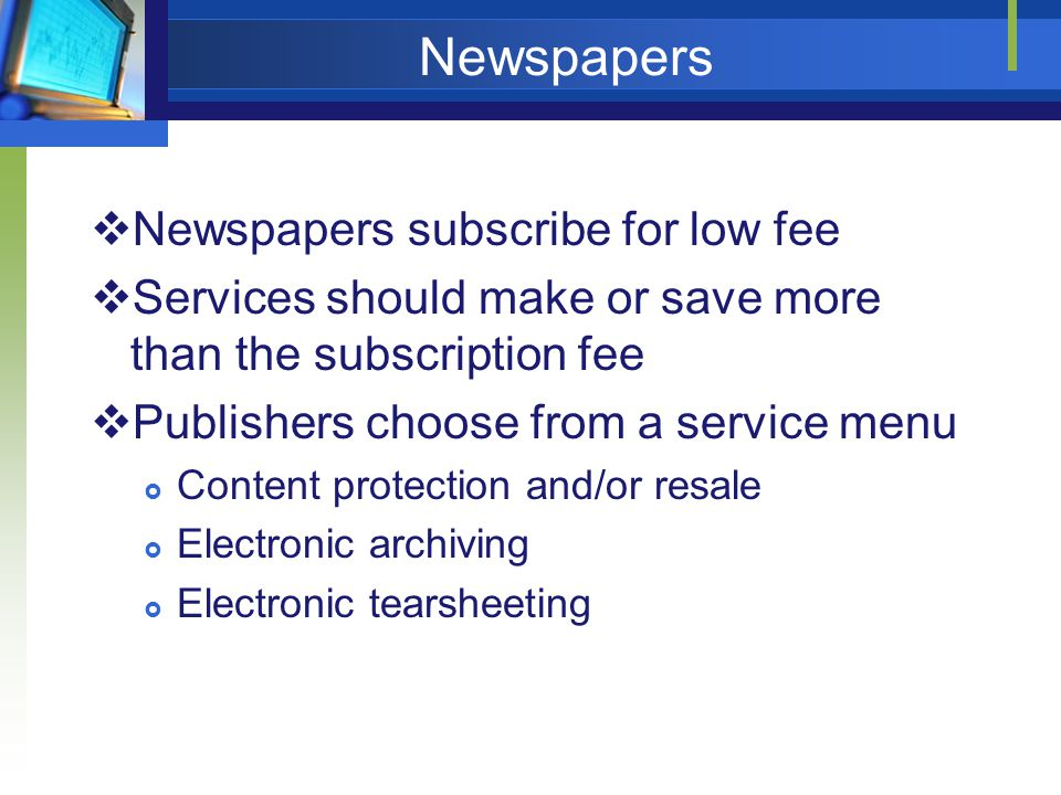 Newspapers Newspapers subscribe for low fee Services should make or save more than the subscription fee Publishers choose from a service menu Content protection and/or resale Electronic archiving Electronic tearsheeting