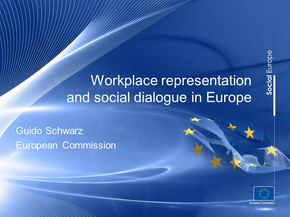 Workplace representation and social dialogue in Europe Guido Schwarz European Commission