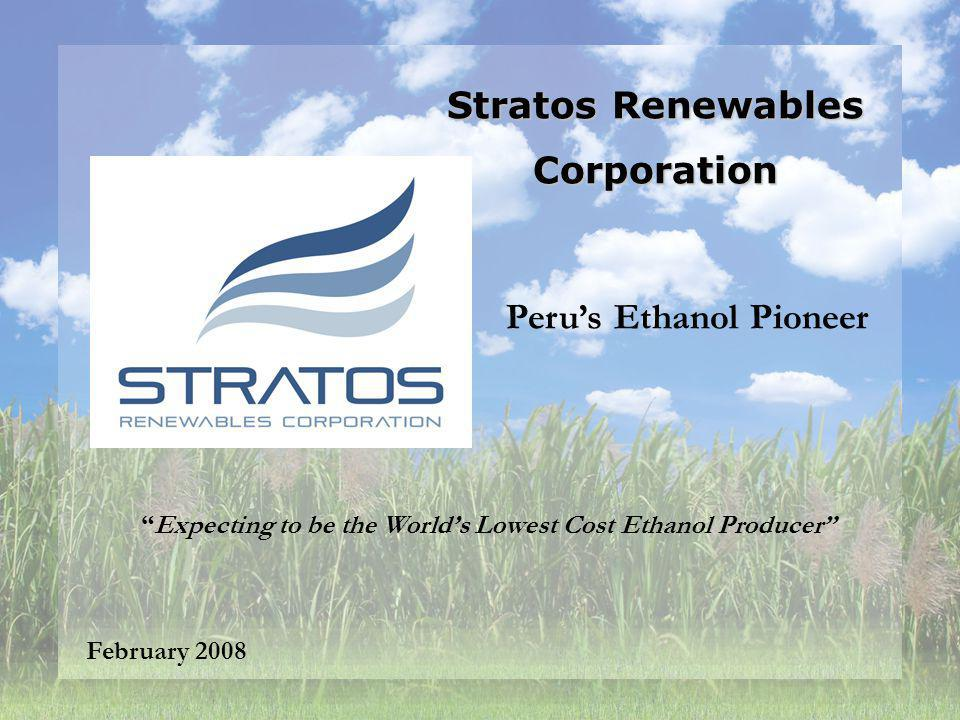 Stratos Renewables Corporation February 2008 Expecting to be the Worlds Lowest Cost Ethanol Producer Perus Ethanol Pioneer
