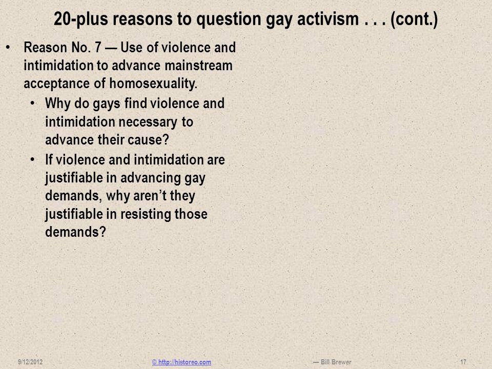 © http://historeo.com 20-plus reasons to question gay activism... (cont.) Reason No. 7 Use of violence and intimidation to advance mainstream acceptan