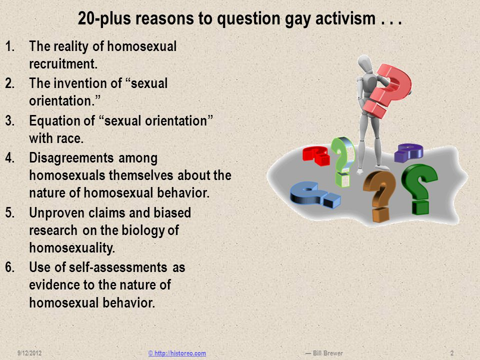 © http://historeo.com 20-plus reasons to question gay activism... 1.The reality of homosexual recruitment. 2.The invention of sexual orientation. 3.Eq