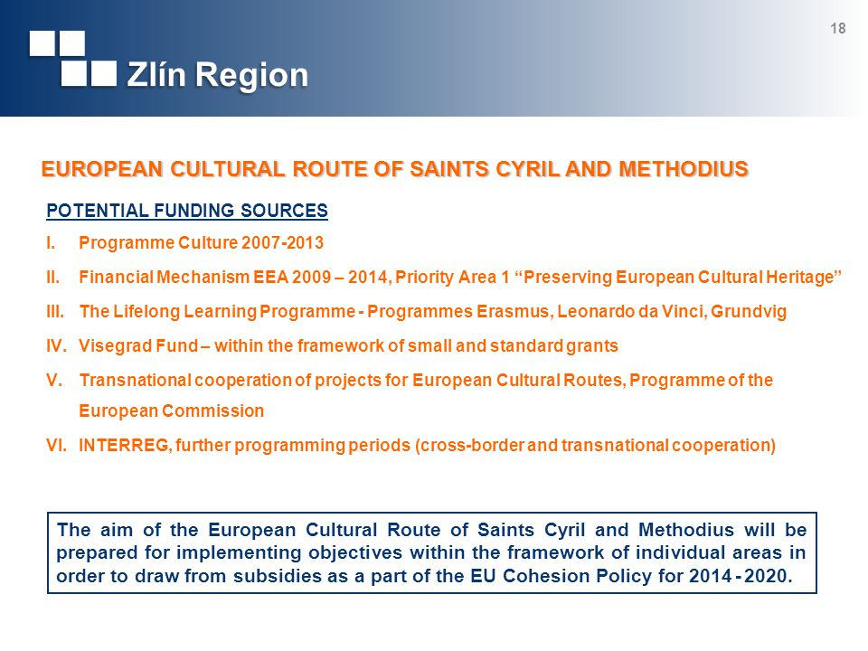 POTENTIAL FUNDING SOURCES I.Programme Culture 2007-2013 II.Financial Mechanism EEA 2009 – 2014, Priority Area 1 Preserving European Cultural Heritage III.The Lifelong Learning Programme - Programmes Erasmus, Leonardo da Vinci, Grundvig IV.Visegrad Fund – within the framework of small and standard grants V.Transnational cooperation of projects for European Cultural Routes, Programme of the European Commission VI.INTERREG, further programming periods (cross-border and transnational cooperation) 18 The aim of the European Cultural Route of Saints Cyril and Methodius will be prepared for implementing objectives within the framework of individual areas in order to draw from subsidies as a part of the EU Cohesion Policy for 2014 - 2020.