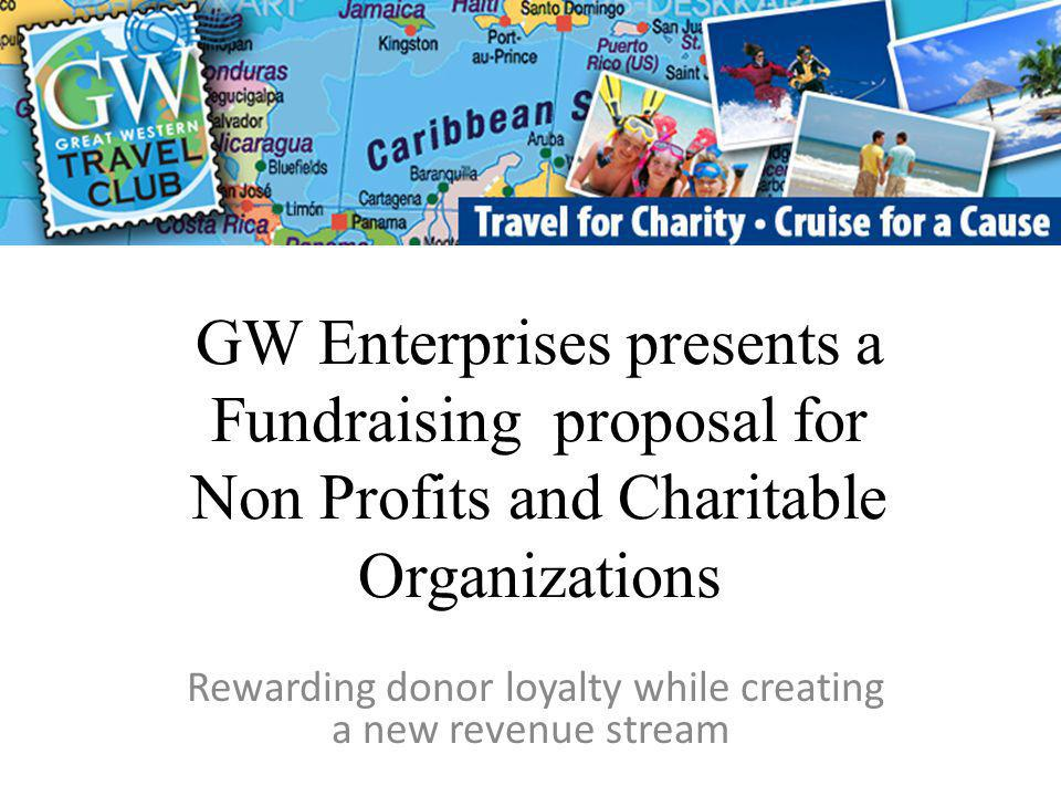 GW Enterprises presents a Fundraising proposal for Non Profits and Charitable Organizations Rewarding donor loyalty while creating a new revenue stream