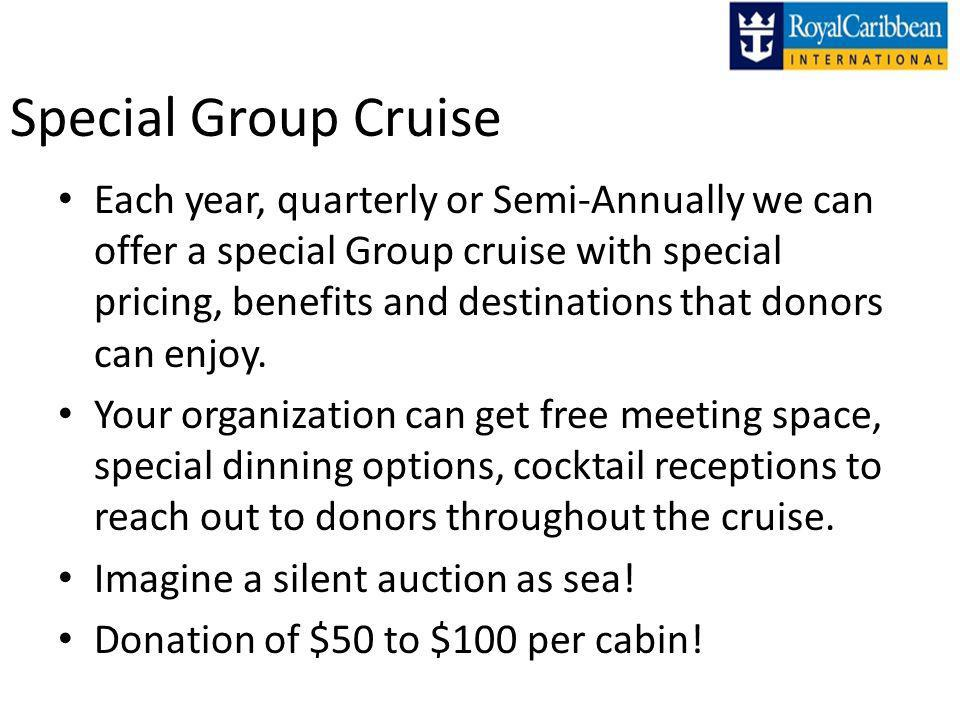 Special Group Cruise Each year, quarterly or Semi-Annually we can offer a special Group cruise with special pricing, benefits and destinations that donors can enjoy.